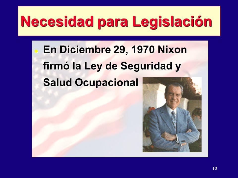10 Necesidad para Legislación l En Diciembre 29, 1970 Nixon firmó la Ley de Seguridad y Salud Ocupacional