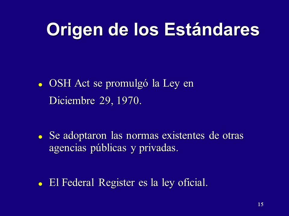 15 Origen de los Estándares l OSH Act se promulgó la Ley en Diciembre 29, 1970. l Se adoptaron las normas existentes de otras agencias públicas y priv
