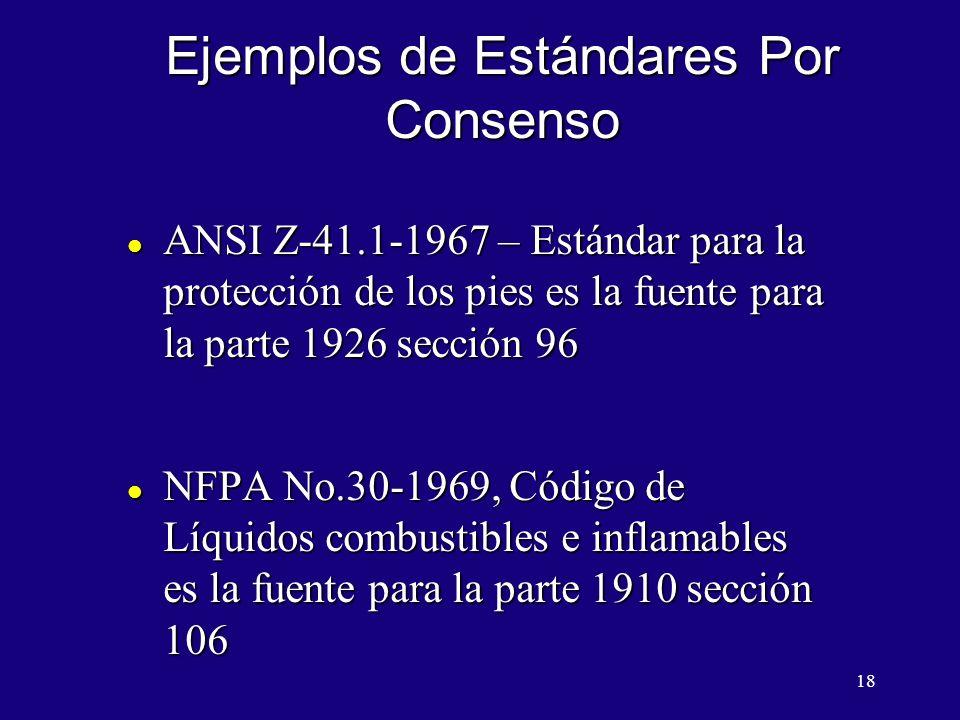 18 Ejemplos de Estándares Por Consenso l ANSI Z-41.1-1967 – Estándar para la protección de los pies es la fuente para la parte 1926 sección 96 l NFPA No.30-1969, Código de Líquidos combustibles e inflamables es la fuente para la parte 1910 sección 106
