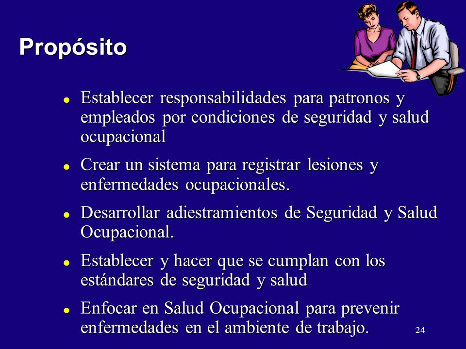 24 Propósito Propósito l Establecer responsabilidades para patronos y empleados por condiciones de seguridad y salud ocupacional l Crear un sistema pa
