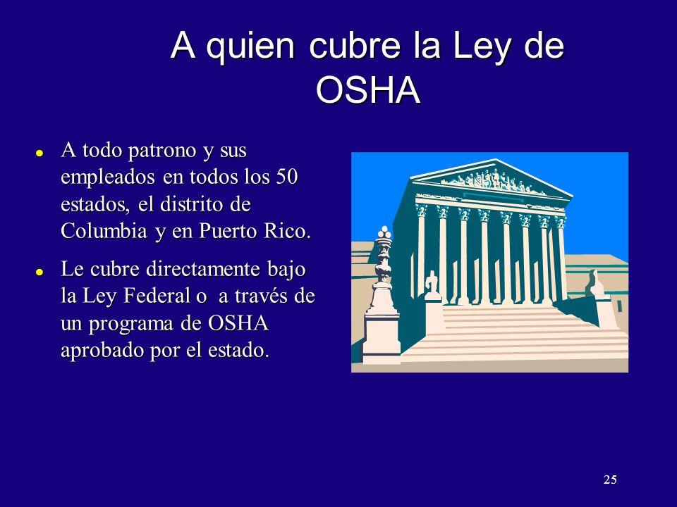 25 A quien cubre la Ley de OSHA l A todo patrono y sus empleados en todos los 50 estados, el distrito de Columbia y en Puerto Rico. l Le cubre directa