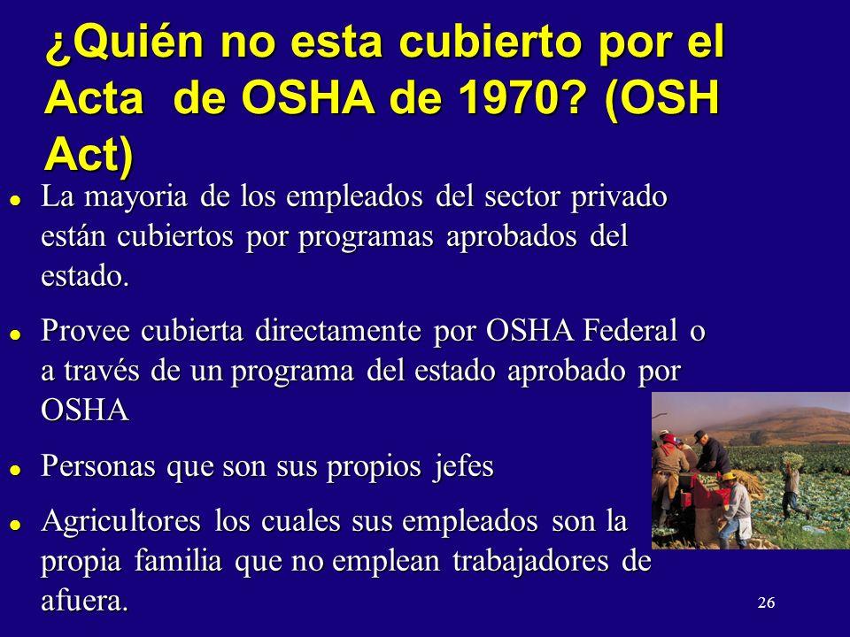 26 ¿Quién no esta cubierto por el Acta de OSHA de 1970? (OSH Act) l La mayoria de los empleados del sector privado están cubiertos por programas aprob