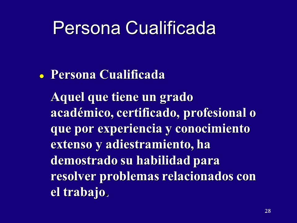 28 Persona Cualificada l Persona Cualificada Aquel que tiene un grado académico, certificado, profesional o que por experiencia y conocimiento extenso y adiestramiento, ha demostrado su habilidad para resolver problemas relacionados con el trabajo.