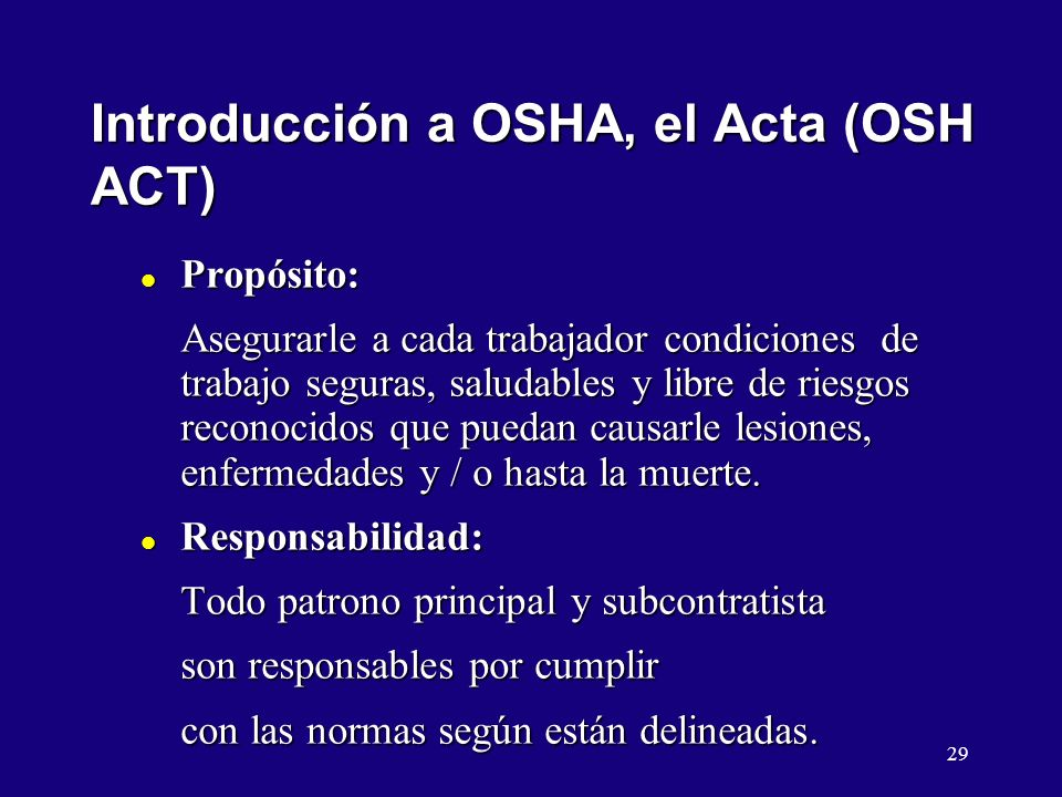 29 Introducción a OSHA, el Acta (OSH ACT) l Propósito: Asegurarle a cada trabajador condiciones de trabajo seguras, saludables y libre de riesgos reconocidos que puedan causarle lesiones, enfermedades y / o hasta la muerte.