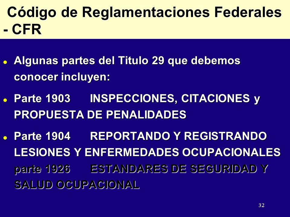 32 Código de Reglamentaciones Federales - CFR Código de Reglamentaciones Federales - CFR l Algunas partes del Titulo 29 que debemos conocer incluyen: l Parte 1903INSPECCIONES, CITACIONES y PROPUESTA DE PENALIDADES l Parte 1904REPORTANDO Y REGISTRANDO LESIONES Y ENFERMEDADES OCUPACIONALES parte 1926ESTANDARES DE SEGURIDAD Y SALUD OCUPACIONAL
