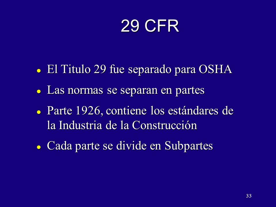 33 29 CFR l El Titulo 29 fue separado para OSHA l Las normas se separan en partes l Parte 1926, contiene los estándares de la Industria de la Construcción l Cada parte se divide en Subpartes