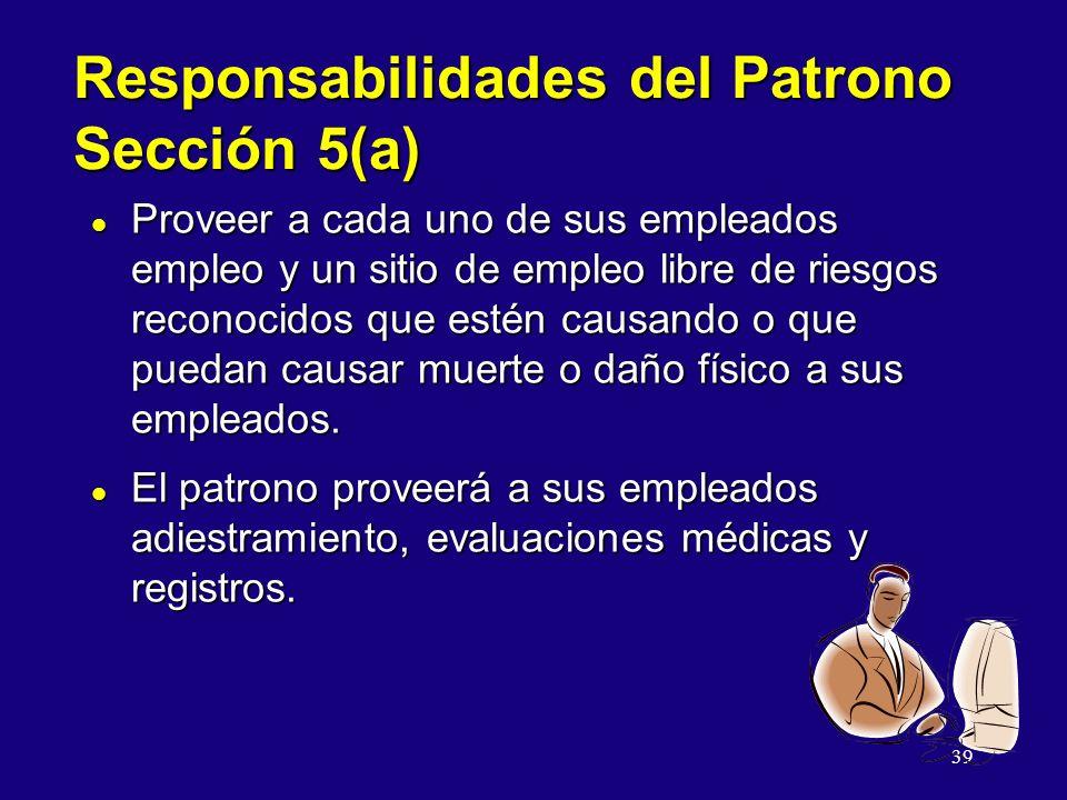 39 Responsabilidades del Patrono Sección 5(a) l Proveer a cada uno de sus empleados empleo y un sitio de empleo libre de riesgos reconocidos que estén