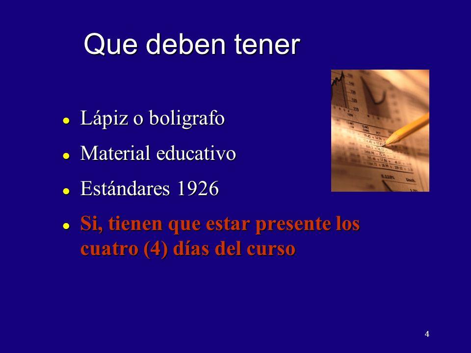4 Que deben tener l Lápiz o boligrafo l Material educativo l Estándares 1926 l Si, tienen que estar presente los cuatro (4) días del curso