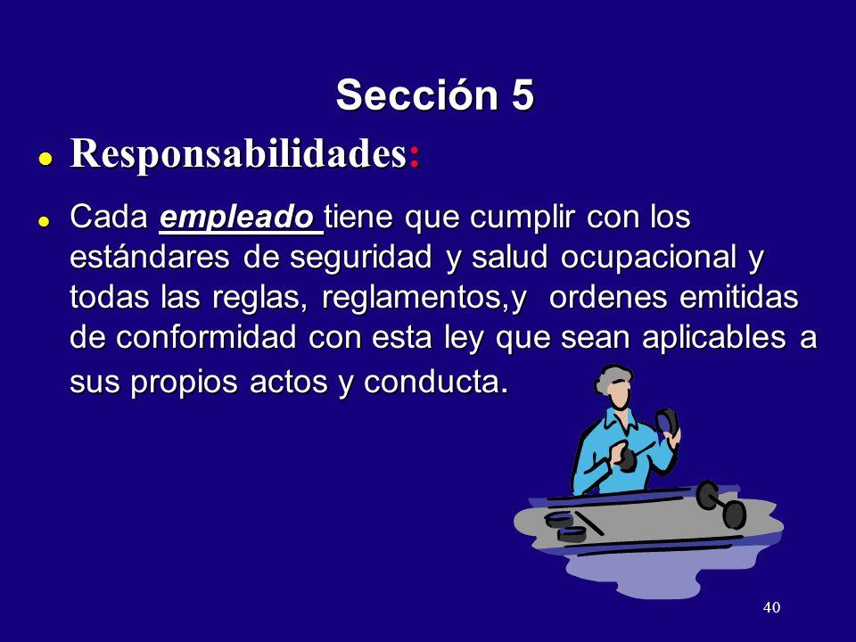 40 Sección 5 Responsabilidades: Responsabilidades: l Cada empleado tiene que cumplir con los estándares de seguridad y salud ocupacional y todas las reglas, reglamentos,y ordenes emitidas de conformidad con esta ley que sean aplicables a sus propios actos y conducta.