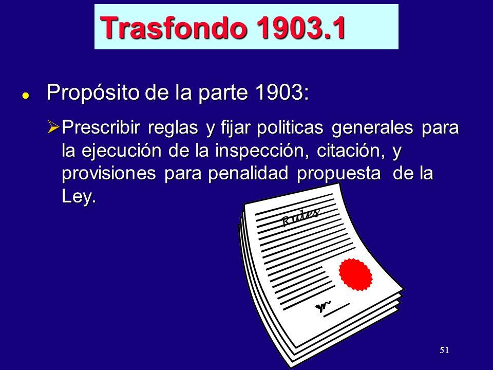 51 l Propósito de la parte 1903: Prescribir reglas y fijar politicas generales para la ejecución de la inspección, citación, y provisiones para penalidad propuesta de la Ley.
