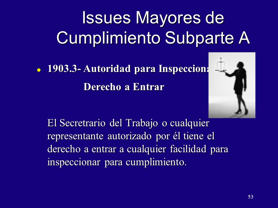 53 Issues Mayores de Cumplimiento Subparte A l 1903.3- Autoridad para Inspeccionar Derecho a Entrar Derecho a Entrar El Secretrario del Trabajo o cualquier representante autorizado por él tiene el derecho a entrar a cualquier facilidad para inspeccionar para cumplimiento.