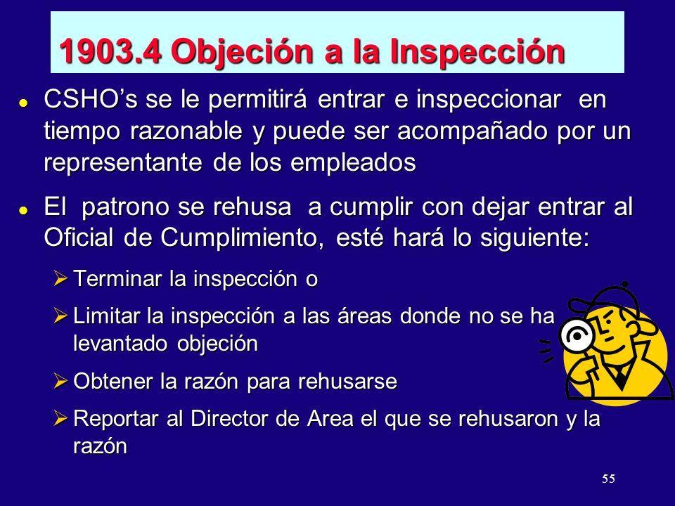 55 1903.4 Objeción a la Inspección l CSHOs se le permitirá entrar e inspeccionar en tiempo razonable y puede ser acompañado por un representante de los empleados l El patrono se rehusa a cumplir con dejar entrar al Oficial de Cumplimiento, esté hará lo siguiente: Terminar la inspección o Terminar la inspección o Limitar la inspección a las áreas donde no se ha levantado objeción Limitar la inspección a las áreas donde no se ha levantado objeción Obtener la razón para rehusarse Obtener la razón para rehusarse Reportar al Director de Area el que se rehusaron y la razón Reportar al Director de Area el que se rehusaron y la razón