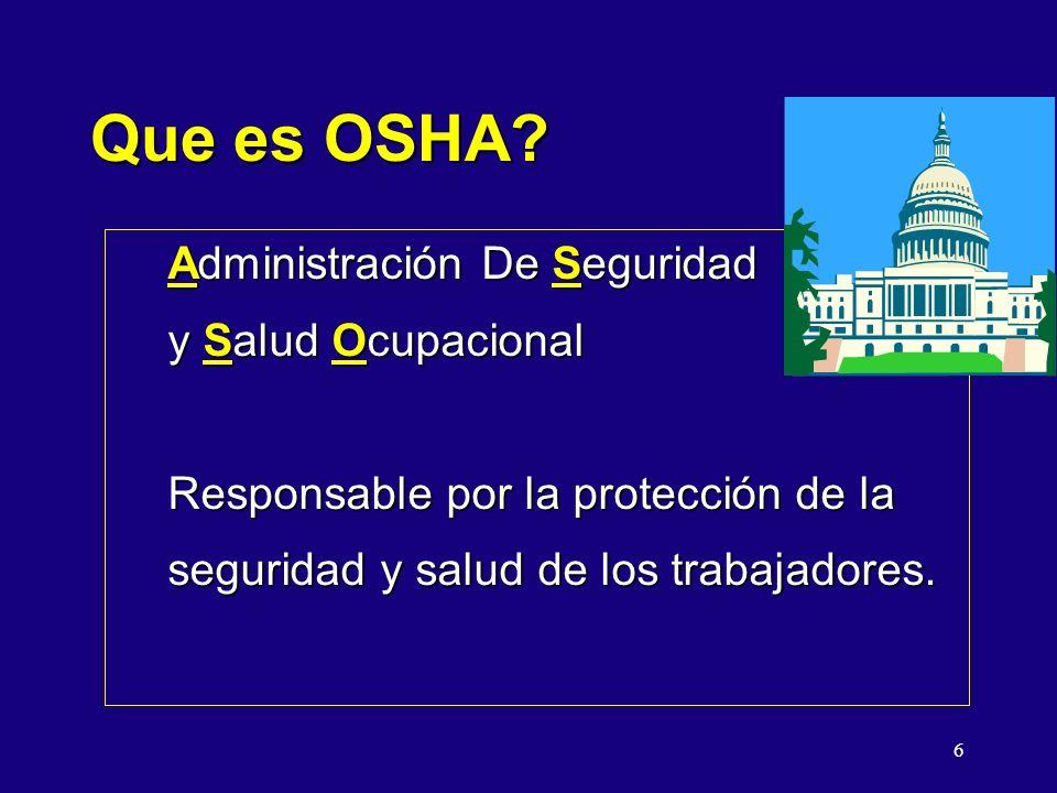 6 Que es OSHA? Administración De Seguridad y Salud Ocupacional Responsable por la protección de la seguridad y salud de los trabajadores.