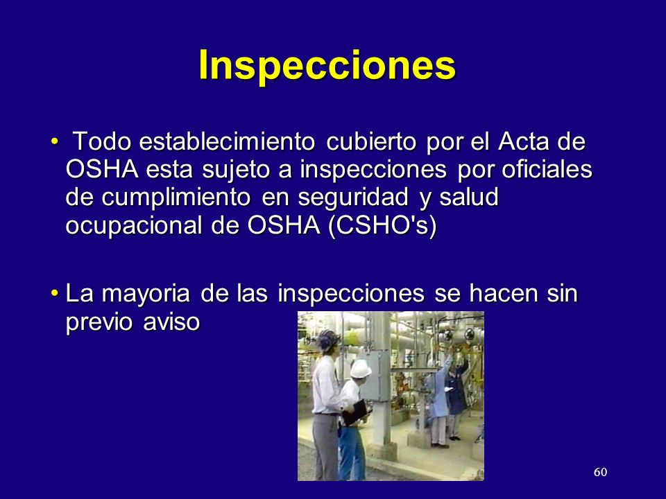 60 Inspecciones Todo establecimiento cubierto por el Acta de OSHA esta sujeto a inspecciones por oficiales de cumplimiento en seguridad y salud ocupacional de OSHA (CSHO s) Todo establecimiento cubierto por el Acta de OSHA esta sujeto a inspecciones por oficiales de cumplimiento en seguridad y salud ocupacional de OSHA (CSHO s) La mayoria de las inspecciones se hacen sin previo avisoLa mayoria de las inspecciones se hacen sin previo aviso