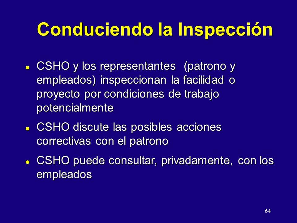 64 Conduciendo la Inspección l CSHO y los representantes (patrono y empleados) inspeccionan la facilidad o proyecto por condiciones de trabajo potencialmente l CSHO discute las posibles acciones correctivas con el patrono l CSHO puede consultar, privadamente, con los empleados