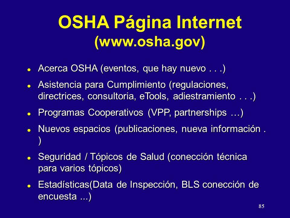 85 OSHA Página Internet (www.osha.gov) l Acerca OSHA (eventos, que hay nuevo...) l Asistencia para Cumplimiento (regulaciones, directrices, consultoria, eTools, adiestramiento...) l Programas Cooperativos (VPP, partnerships …) l Nuevos espacios (publicaciones, nueva información.