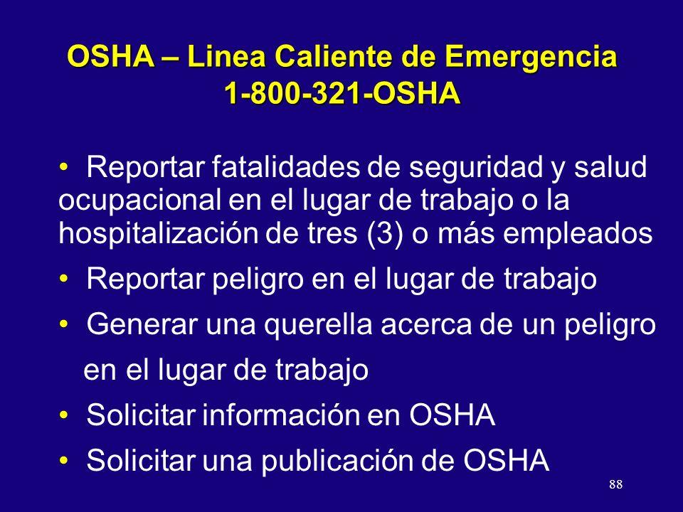 88 OSHA – Linea Caliente de Emergencia 1-800-321-OSHA Reportar fatalidades de seguridad y salud ocupacional en el lugar de trabajo o la hospitalización de tres (3) o más empleados Reportar peligro en el lugar de trabajo Generar una querella acerca de un peligro en el lugar de trabajo Solicitar información en OSHA Solicitar una publicación de OSHA