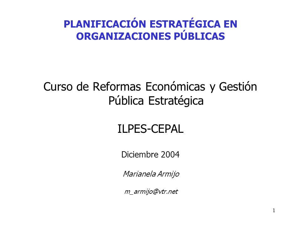 1 PLANIFICACIÓN ESTRATÉGICA EN ORGANIZACIONES PÚBLICAS Curso de Reformas Económicas y Gestión Pública Estratégica ILPES-CEPAL Diciembre 2004 Marianela