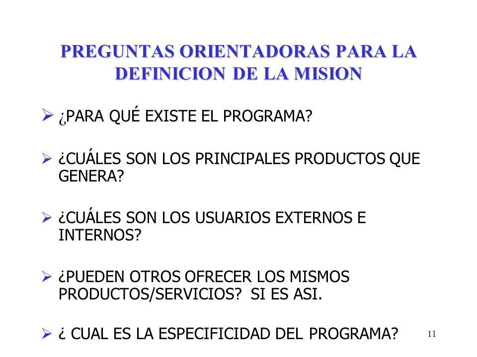 11 PREGUNTAS ORIENTADORAS PARA LA DEFINICION DE LA MISION ¿ PARA QUÉ EXISTE EL PROGRAMA? ¿CUÁLES SON LOS PRINCIPALES PRODUCTOS QUE GENERA? ¿CUÁLES SON