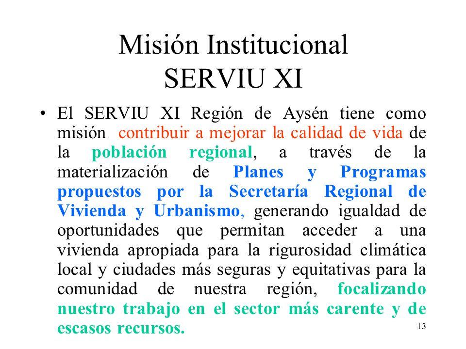 13 Misión Institucional SERVIU XI El SERVIU XI Región de Aysén tiene como misión contribuir a mejorar la calidad de vida de la población regional, a t