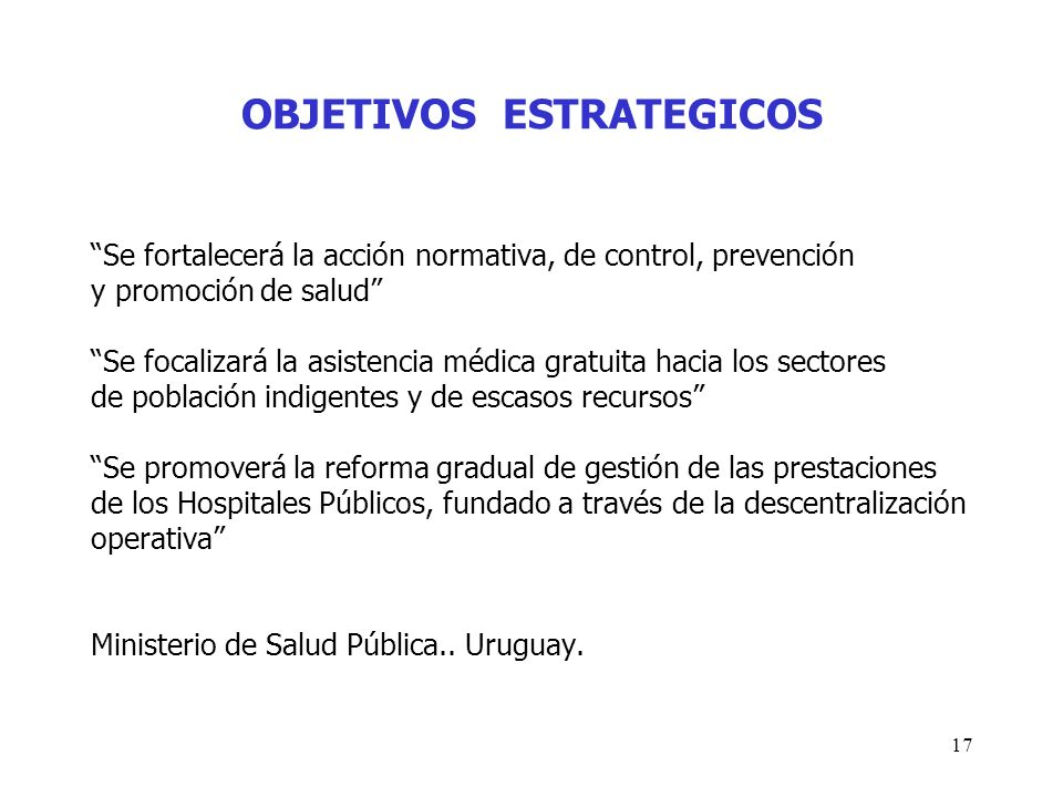 17 OBJETIVOS ESTRATEGICOS Se fortalecerá la acción normativa, de control, prevención y promoción de salud Se focalizará la asistencia médica gratuita
