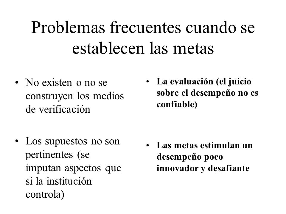 Problemas frecuentes cuando se establecen las metas No existen o no se construyen los medios de verificación Los supuestos no son pertinentes (se impu