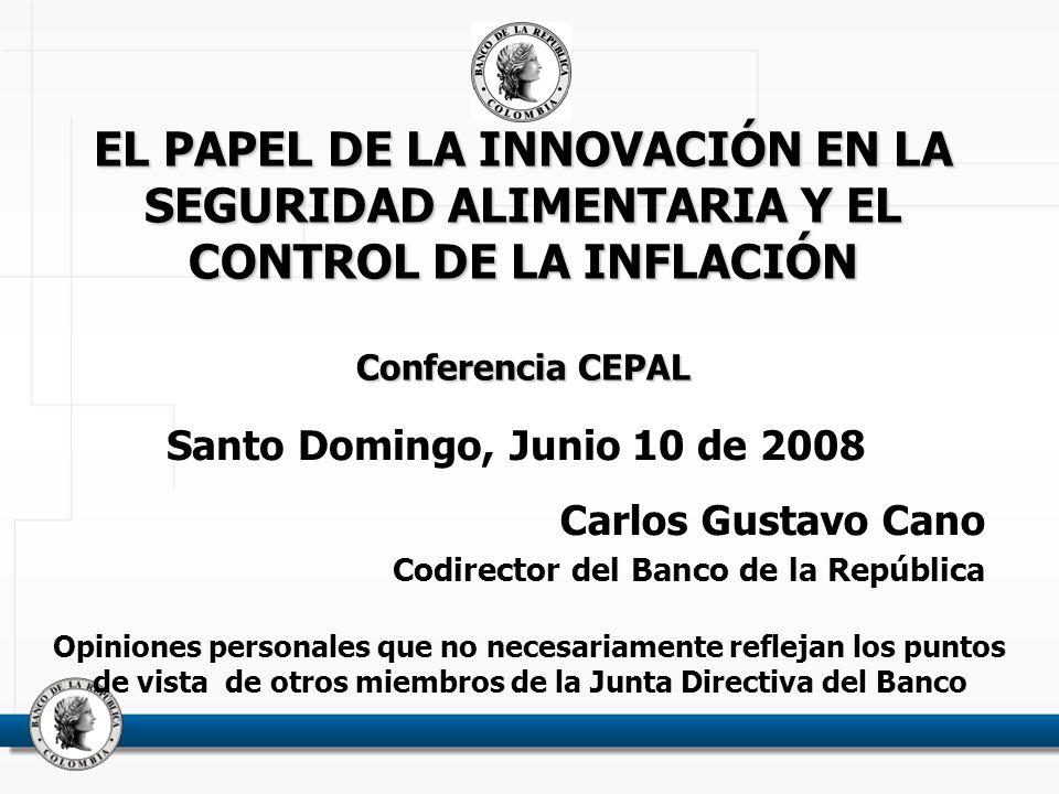 EL PAPEL DE LA INNOVACIÓN EN LA SEGURIDAD ALIMENTARIA Y EL CONTROL DE LA INFLACIÓN Conferencia CEPAL EL PAPEL DE LA INNOVACIÓN EN LA SEGURIDAD ALIMENTARIA Y EL CONTROL DE LA INFLACIÓN Conferencia CEPAL Santo Domingo, Junio 10 de 2008 Carlos Gustavo Cano Codirector del Banco de la República Opiniones personales que no necesariamente reflejan los puntos de vista de otros miembros de la Junta Directiva del Banco