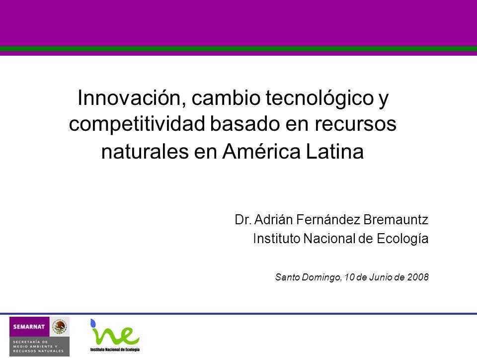 Dr. Adrián Fernández Bremauntz Instituto Nacional de Ecología Santo Domingo, 10 de Junio de 2008 Innovación, cambio tecnológico y competitividad basad