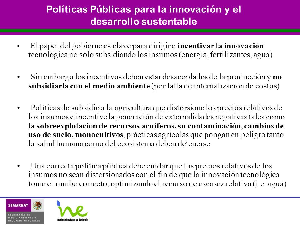 Políticas Públicas para la innovación y el desarrollo sustentable El papel del gobierno es clave para dirigir e incentivar la innovación tecnológica no sólo subsidiando los insumos (energía, fertilizantes, agua).