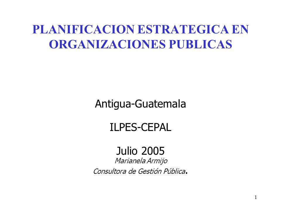 1 PLANIFICACION ESTRATEGICA EN ORGANIZACIONES PUBLICAS Antigua-Guatemala ILPES-CEPAL Julio 2005 Marianela Armijo Consultora de Gestión Pública.