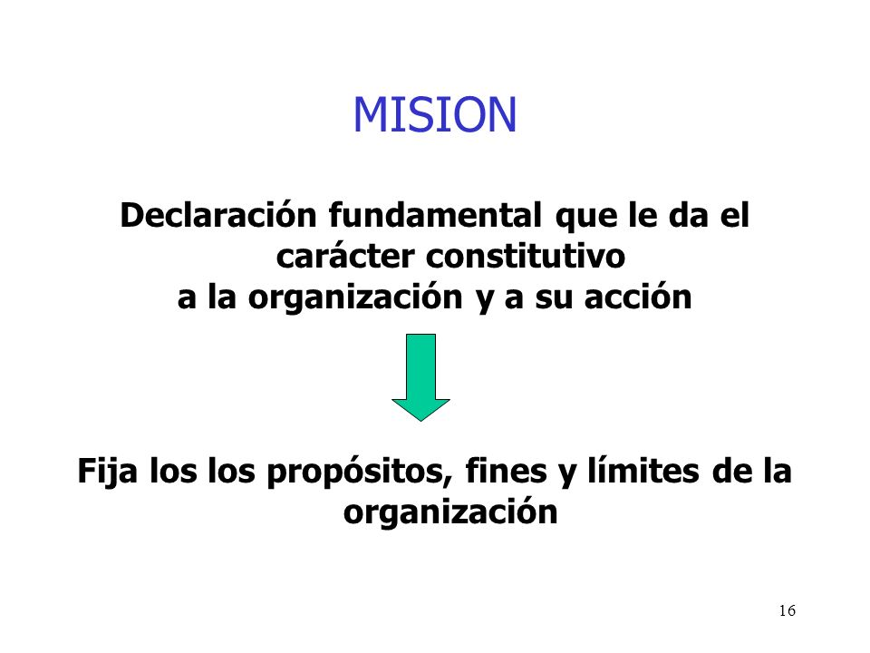 16 MISION Declaración fundamental que le da el carácter constitutivo a la organización y a su acción Fija los los propósitos, fines y límites de la or