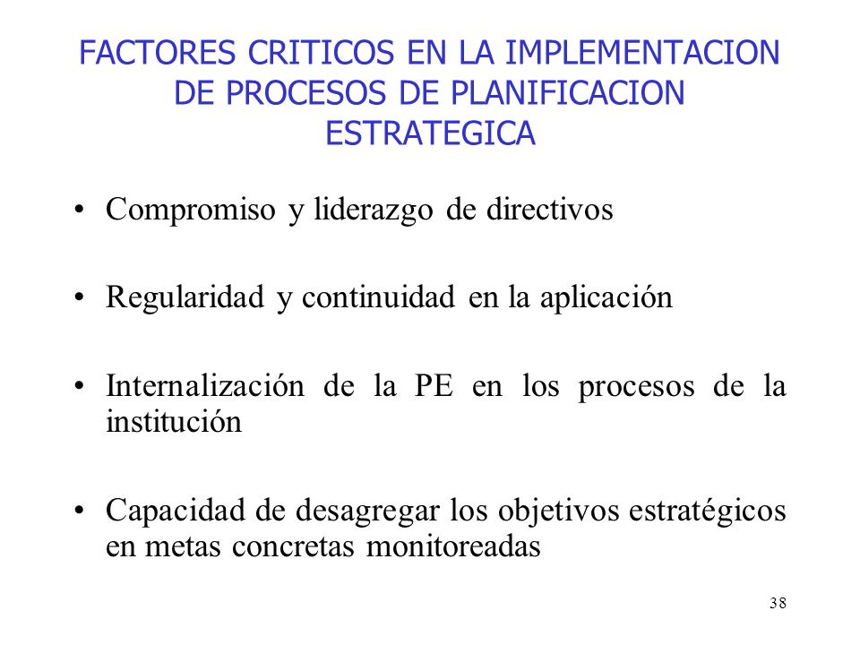 38 FACTORES CRITICOS EN LA IMPLEMENTACION DE PROCESOS DE PLANIFICACION ESTRATEGICA Compromiso y liderazgo de directivos Regularidad y continuidad en l