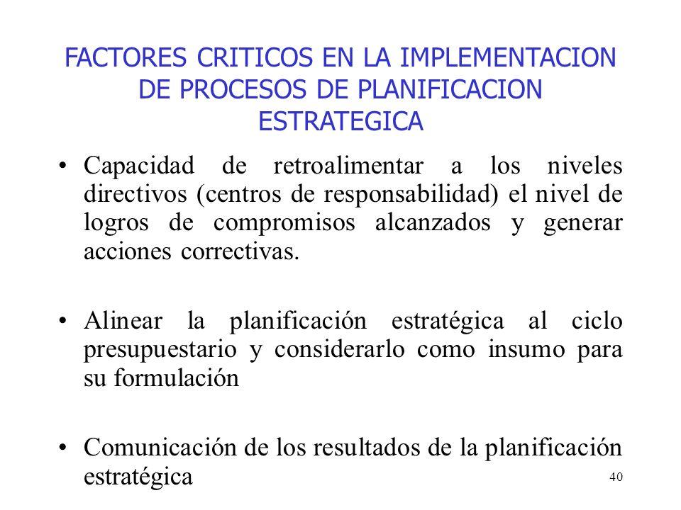 40 FACTORES CRITICOS EN LA IMPLEMENTACION DE PROCESOS DE PLANIFICACION ESTRATEGICA Capacidad de retroalimentar a los niveles directivos (centros de re