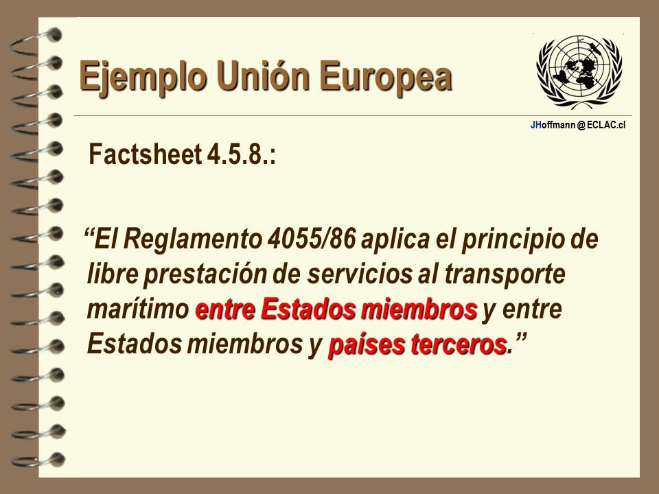 JHoffmann @ ECLAC.cl Ejemplo Unión Europea Factsheet 4.5.8.: entre Estados miembros países terceros El Reglamento 4055/86 aplica el principio de libre