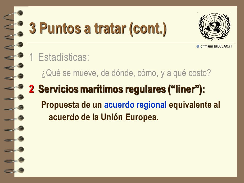 JHoffmann @ ECLAC.cl 3 Puntos a tratar (cont.) 1 Estadísticas: ¿Qué se mueve, de dónde, cómo, y a qué costo? 2Servicios marítimos regulares (liner): P