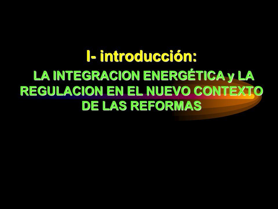 I- introducción: LA INTEGRACION ENERGÉTICA y LA REGULACION EN EL NUEVO CONTEXTO DE LAS REFORMAS