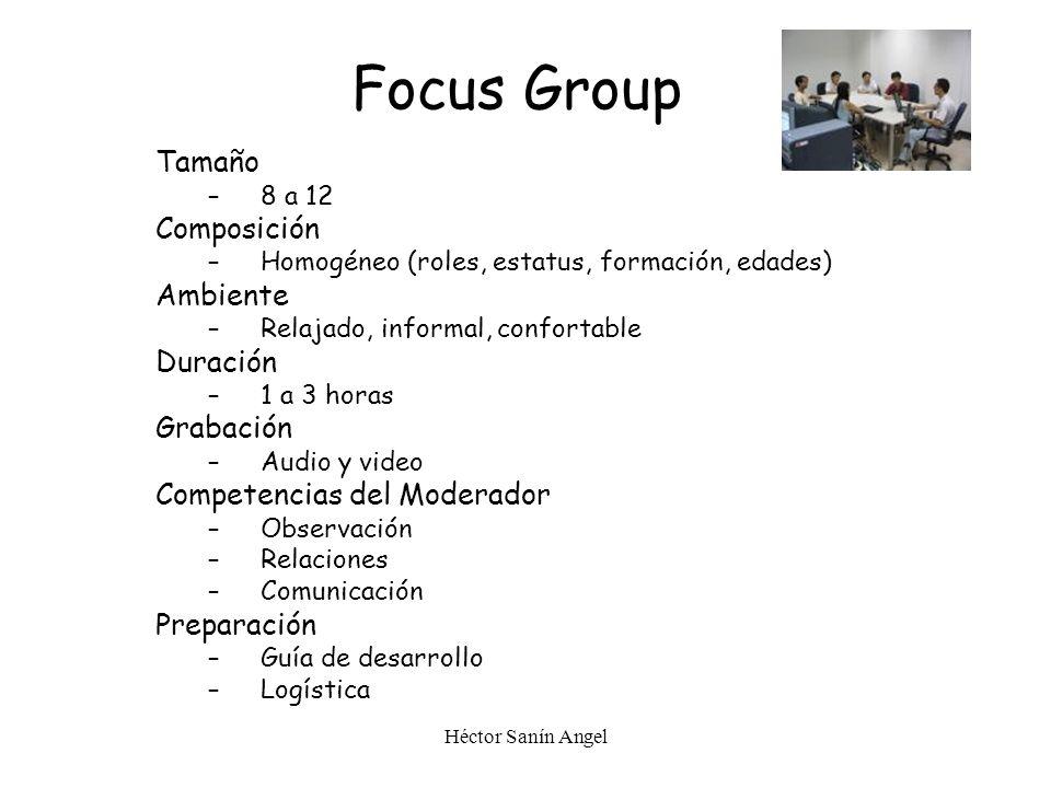 Héctor Sanín Angel Focus Group Tamaño –8 a 12 Composición –Homogéneo (roles, estatus, formación, edades) Ambiente –Relajado, informal, confortable Dur