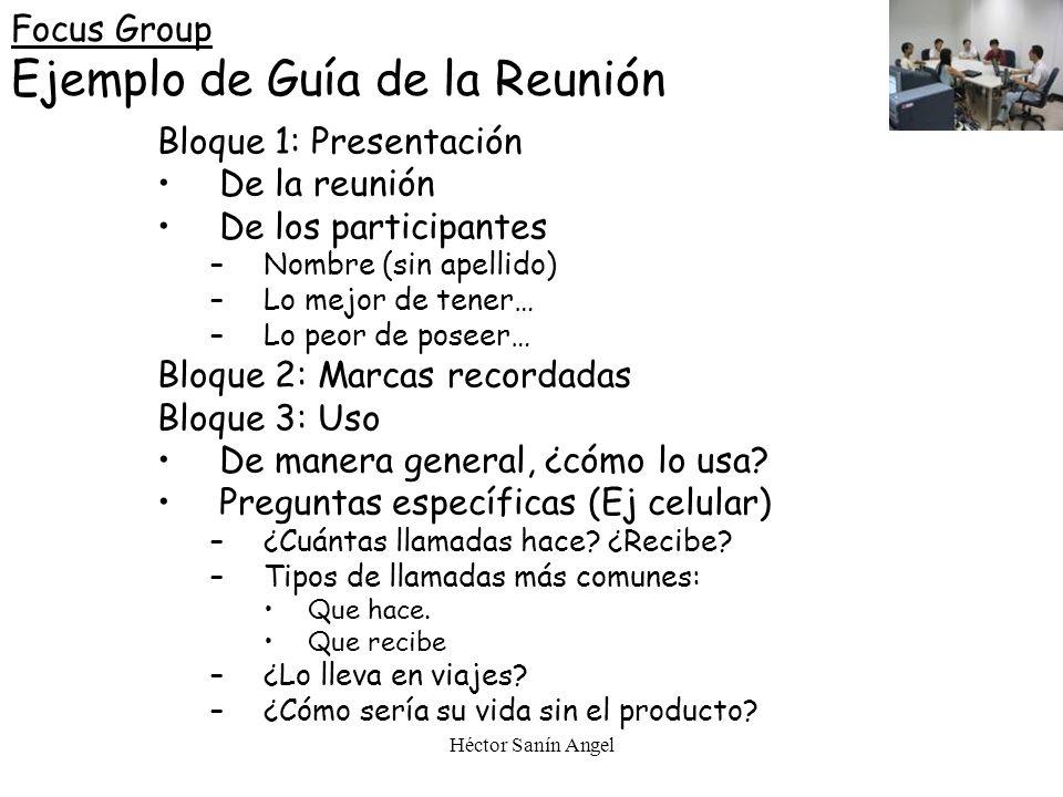 Héctor Sanín Angel Focus Group Ejemplo de Guía de la Reunión Bloque 1: Presentación De la reunión De los participantes –Nombre (sin apellido) –Lo mejo