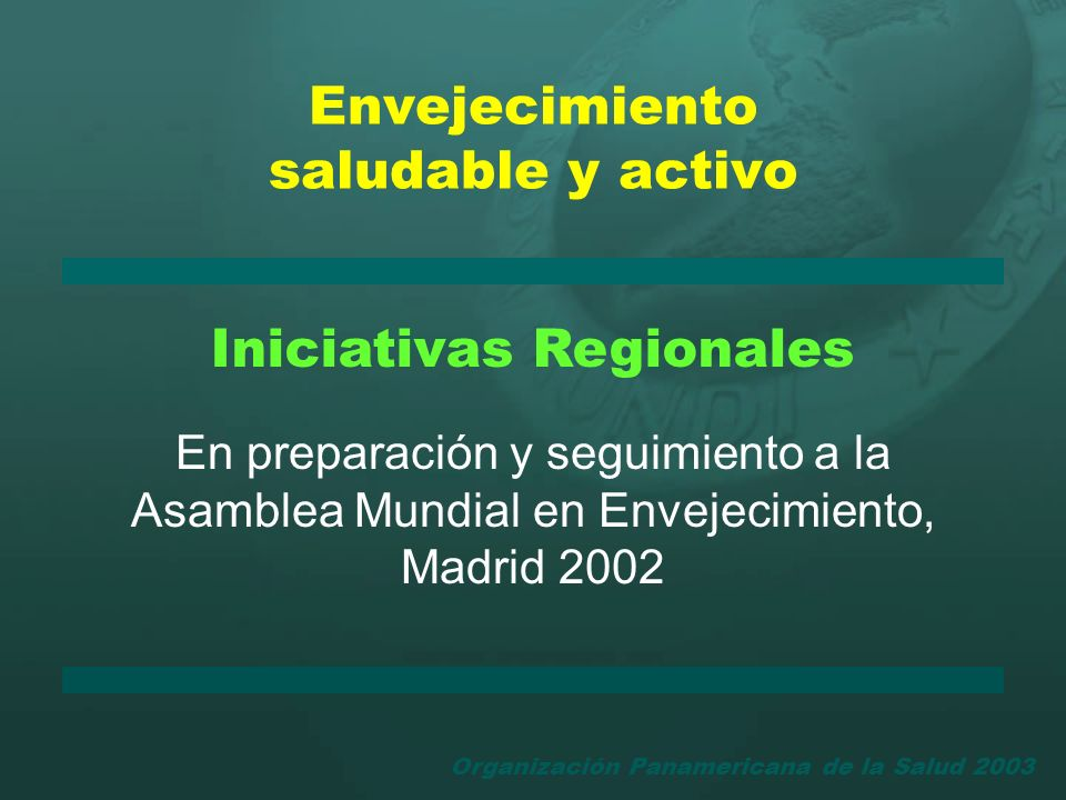 Organización Panamericana de la Salud 2003 Envejecimiento saludable y activo Iniciativas Regionales En preparación y seguimiento a la Asamblea Mundial