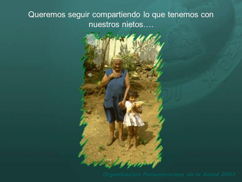 Organización Panamericana de la Salud 2003 Queremos seguir compartiendo lo que tenemos con nuestros nietos….