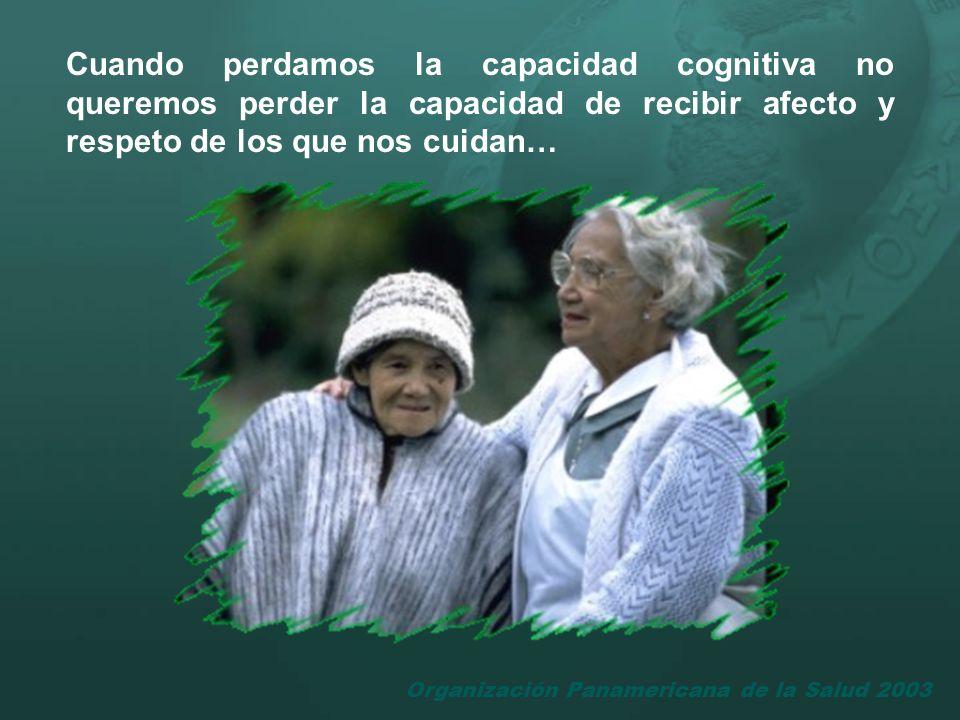 Organización Panamericana de la Salud 2003 Cuando perdamos la capacidad cognitiva no queremos perder la capacidad de recibir afecto y respeto de los q