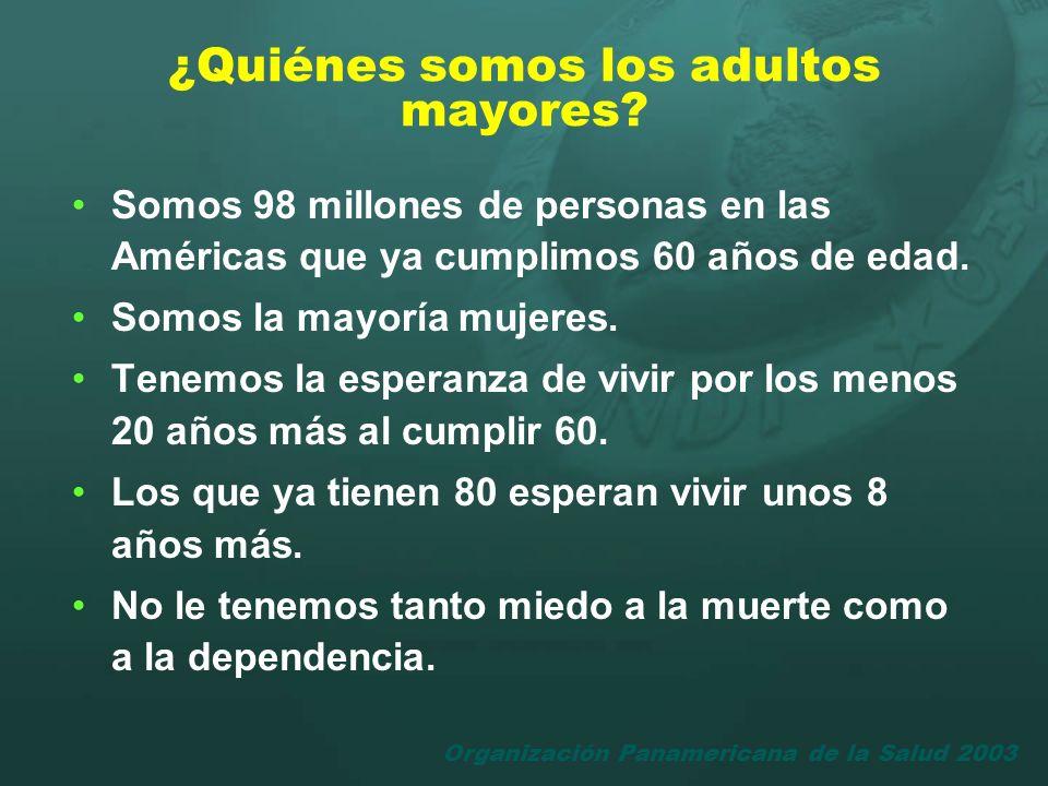 Organización Panamericana de la Salud 2003 ¿Quiénes somos los adultos mayores? Somos 98 millones de personas en las Américas que ya cumplimos 60 años