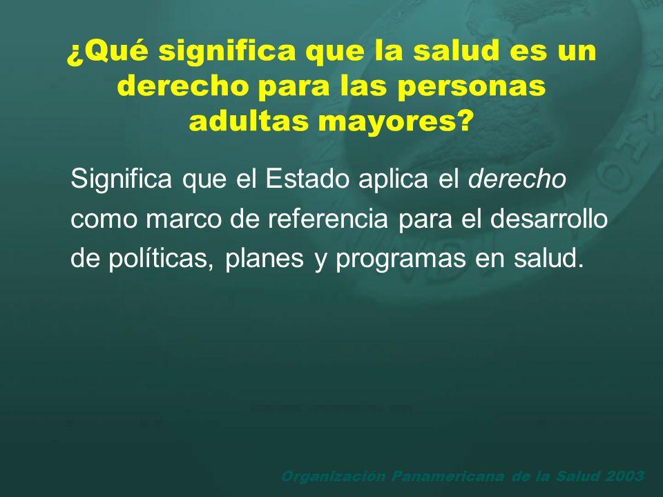 Organización Panamericana de la Salud 2003 ¿Qué significa que la salud es un derecho para las personas adultas mayores? Significa que el Estado aplica