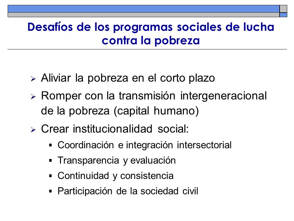 Desafíos de los programas sociales de lucha contra la pobreza Aliviar la pobreza en el corto plazo Romper con la transmisión intergeneracional de la p
