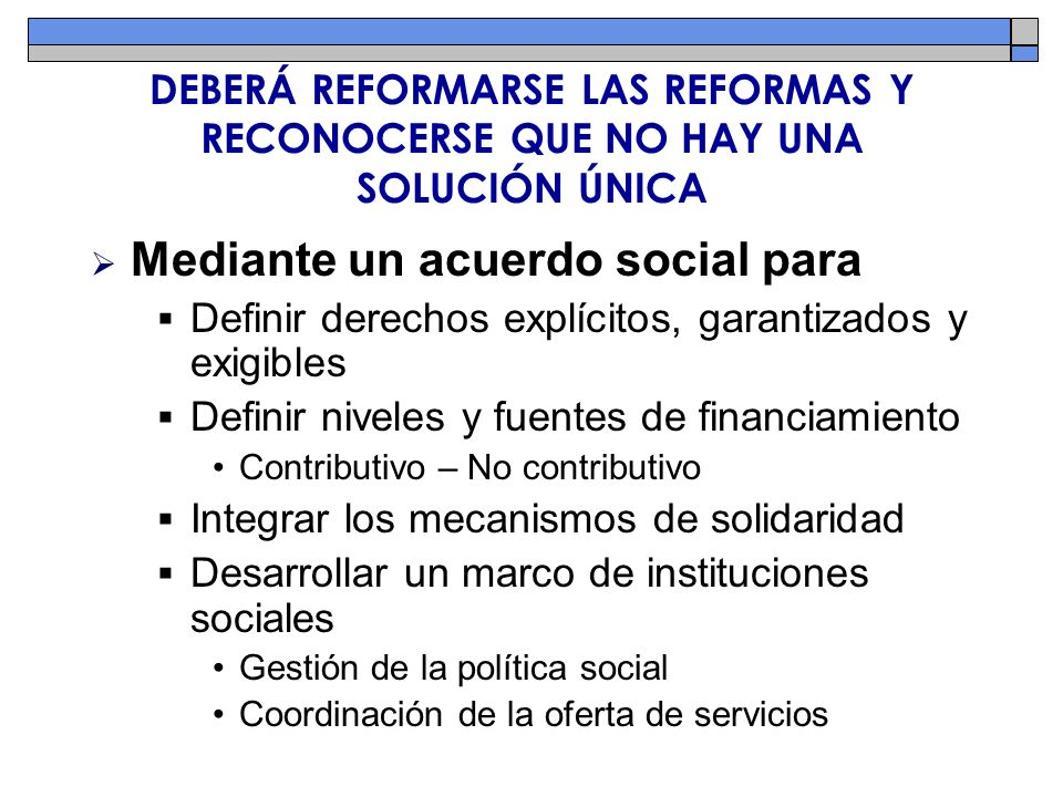 DEBERÁ REFORMARSE LAS REFORMAS Y RECONOCERSE QUE NO HAY UNA SOLUCIÓN ÚNICA Mediante un acuerdo social para Definir derechos explícitos, garantizados y