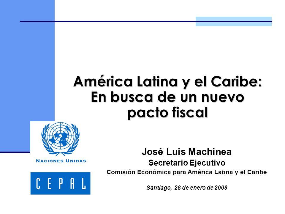 América Latina y el Caribe: En busca de un nuevo pacto fiscal José Luis Machinea Secretario Ejecutivo Comisión Económica para América Latina y el Caribe Santiago, 28 de enero de 2008
