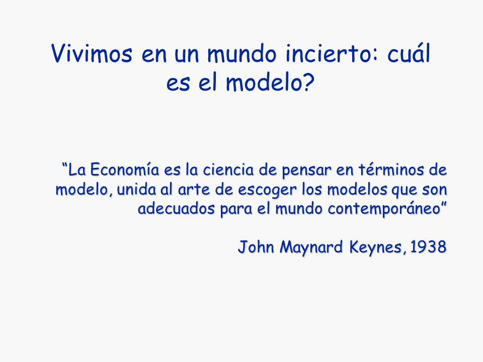 Vivimos en un mundo incierto: cuál es el modelo? La Economía es la ciencia de pensar en términos de modelo, unida al arte de escoger los modelos que s