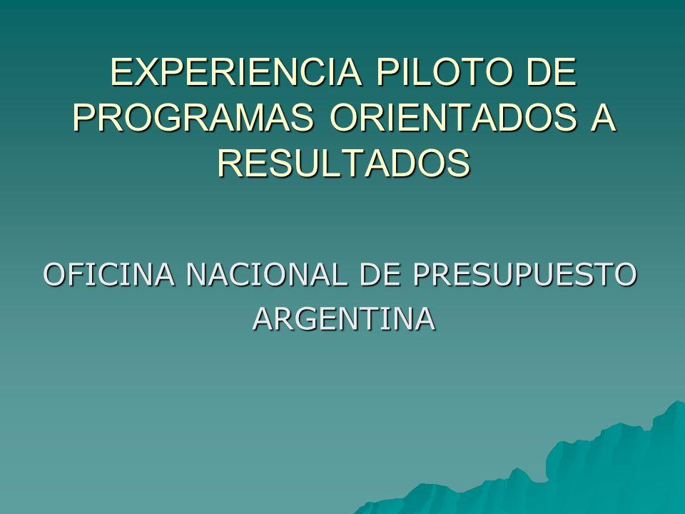 EXPERIENCIA PILOTO DE PROGRAMAS ORIENTADOS A RESULTADOS OFICINA NACIONAL DE PRESUPUESTO ARGENTINA