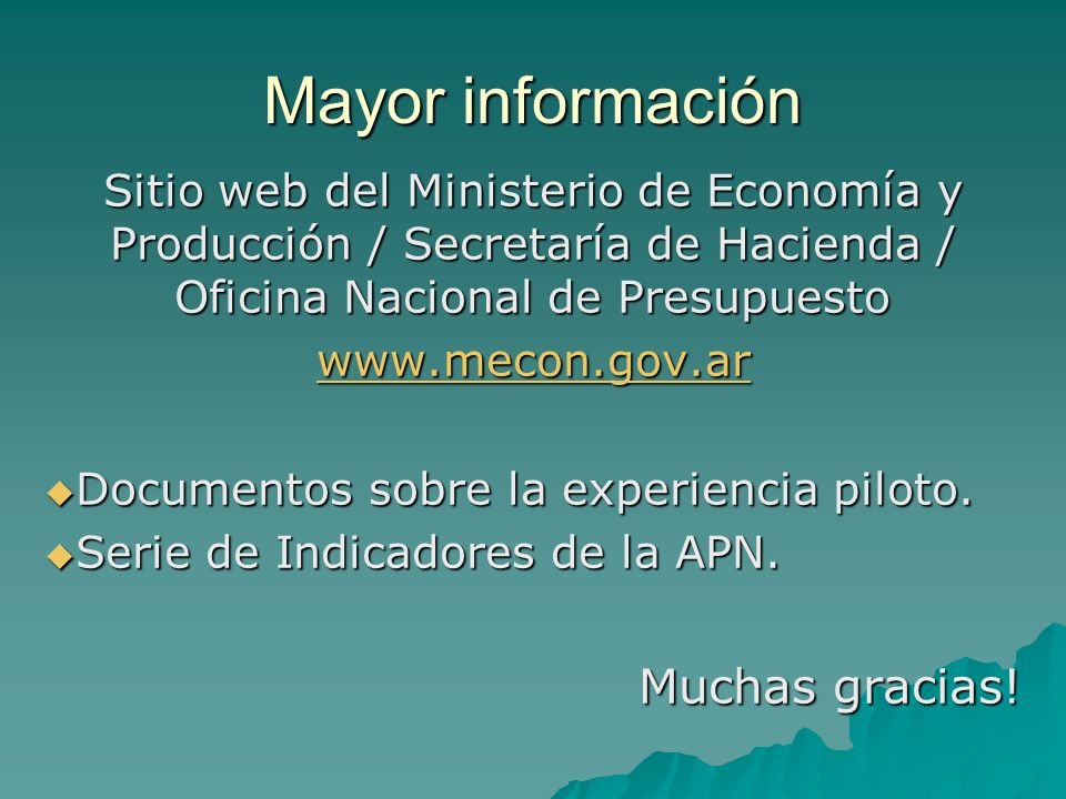 Mayor información Sitio web del Ministerio de Economía y Producción / Secretaría de Hacienda / Oficina Nacional de Presupuesto www.mecon.gov.ar Documentos sobre la experiencia piloto.