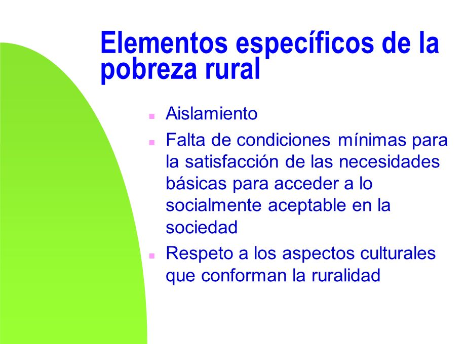 Elementos específicos de la pobreza rural n Aislamiento n Falta de condiciones mínimas para la satisfacción de las necesidades básicas para acceder a